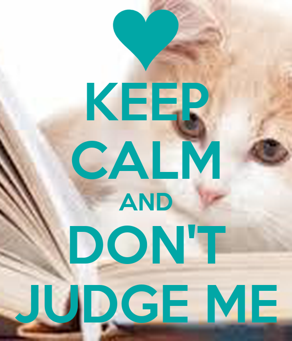 KEEP CALM AND DON'T JUDGE ME