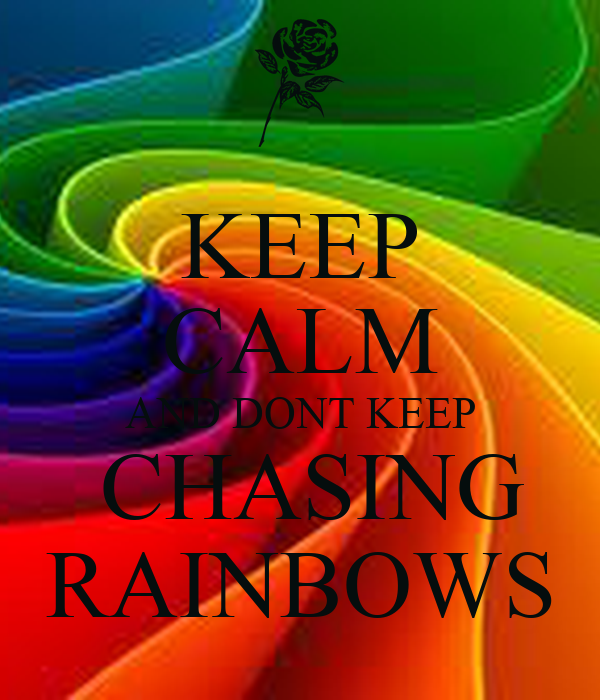 KEEP CALM AND DONT KEEP  CHASING RAINBOWS
