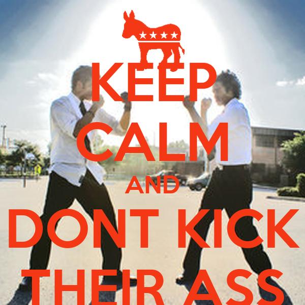 KEEP CALM AND DONT KICK THEIR ASS