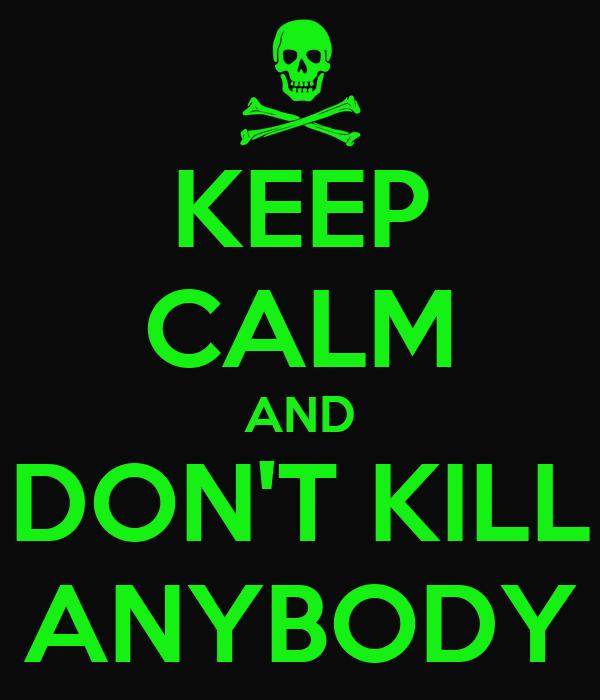 KEEP CALM AND DON'T KILL ANYBODY