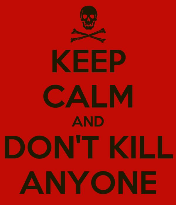 KEEP CALM AND DON'T KILL ANYONE