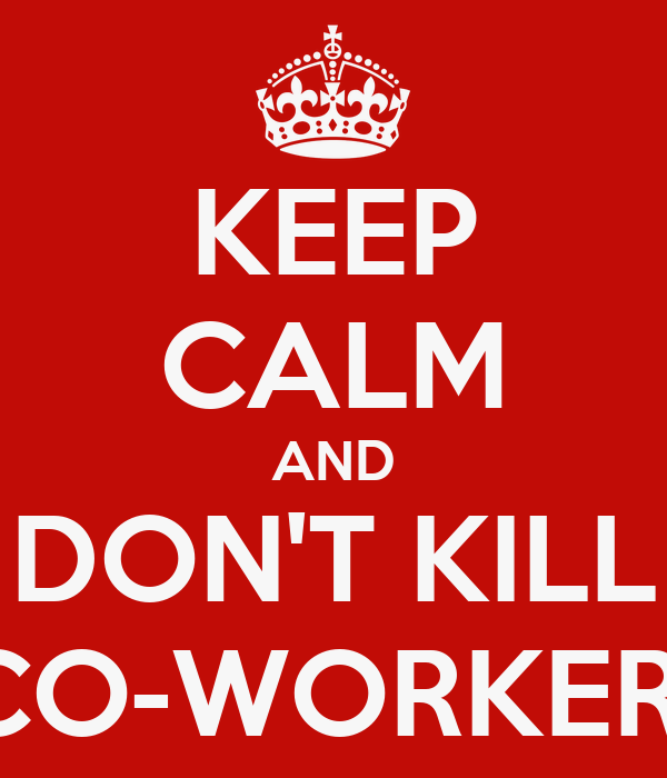 KEEP CALM AND DON'T KILL  CO-WORKERS