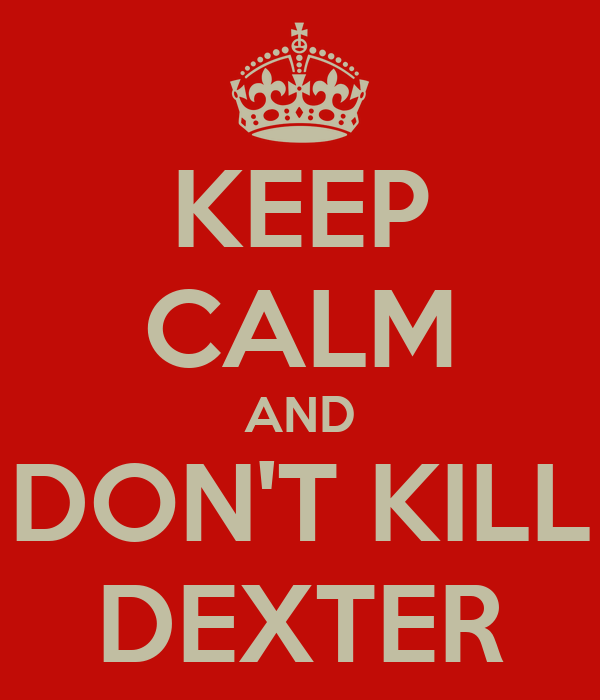 KEEP CALM AND DON'T KILL DEXTER