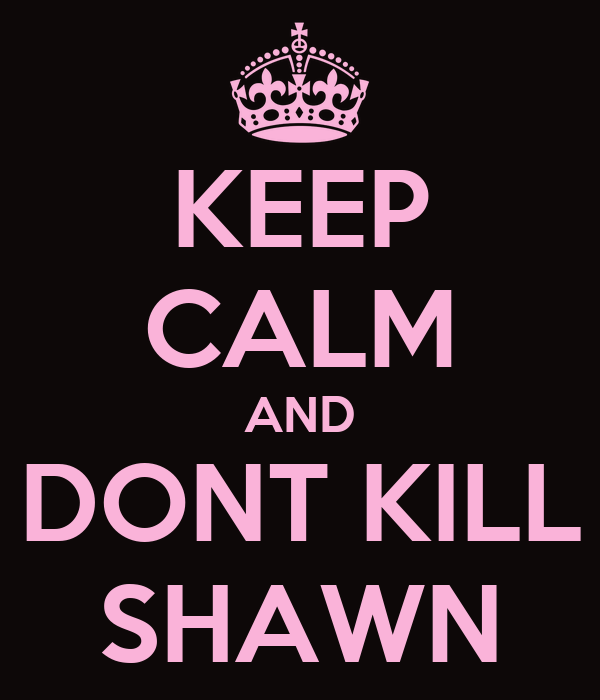 KEEP CALM AND DONT KILL SHAWN