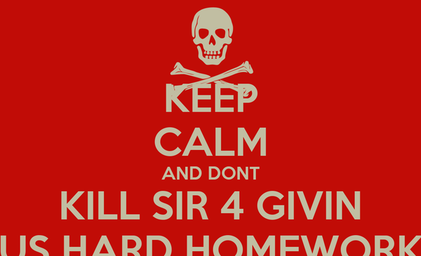 KEEP CALM AND DONT KILL SIR 4 GIVIN US HARD HOMEWORK
