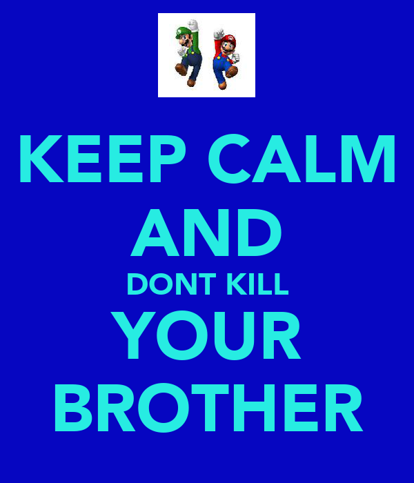 KEEP CALM AND DONT KILL YOUR BROTHER