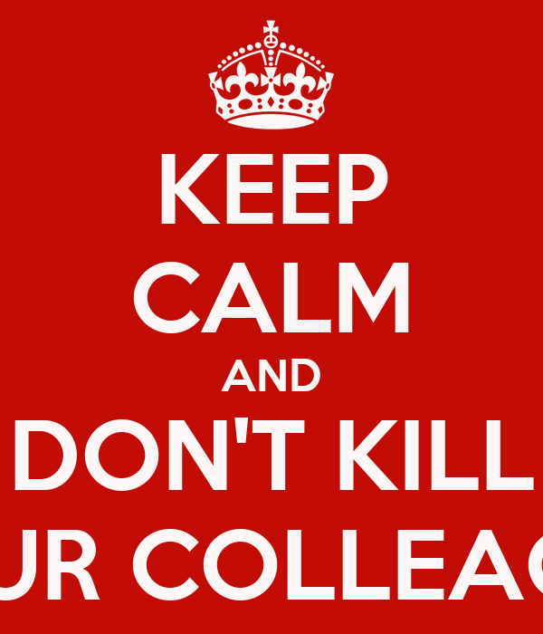 KEEP CALM AND DON'T KILL YOUR COLLEAGUE