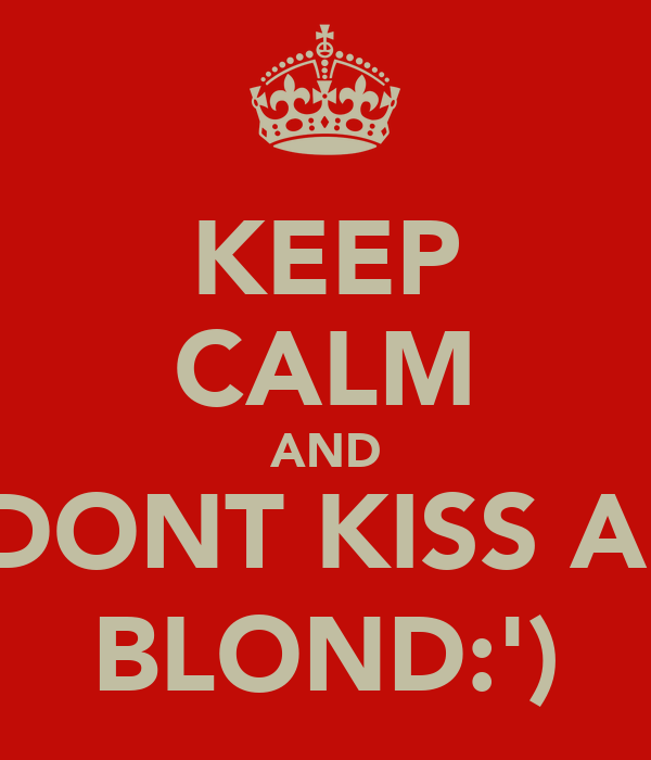 KEEP CALM AND DONT KISS A  BLOND:')