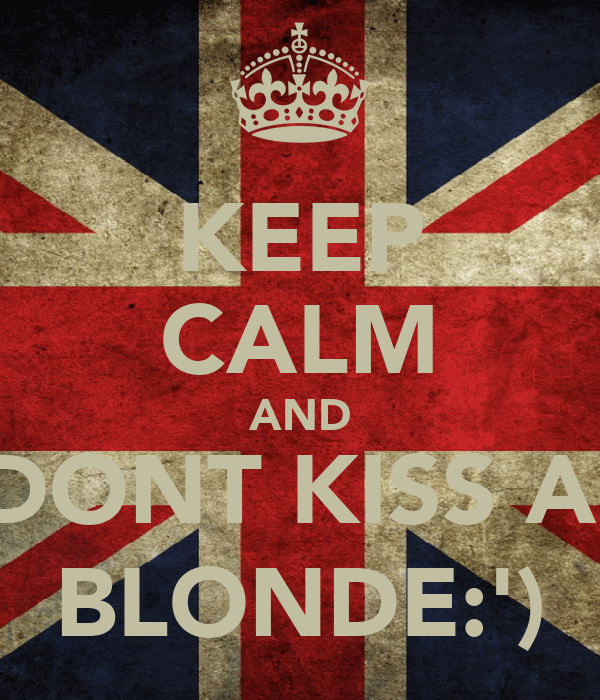 KEEP CALM AND DONT KISS A  BLONDE:')