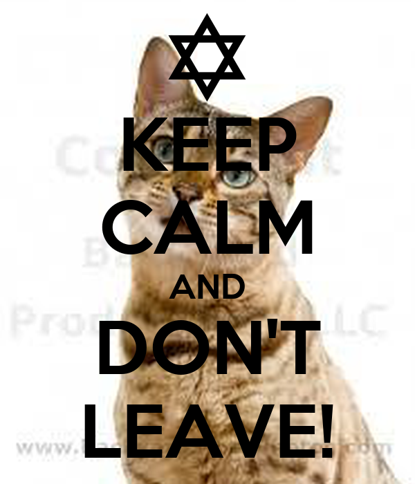 KEEP CALM AND DON'T LEAVE!