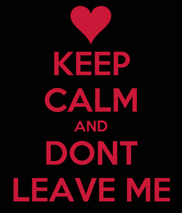 KEEP CALM AND DONT LEAVE ME
