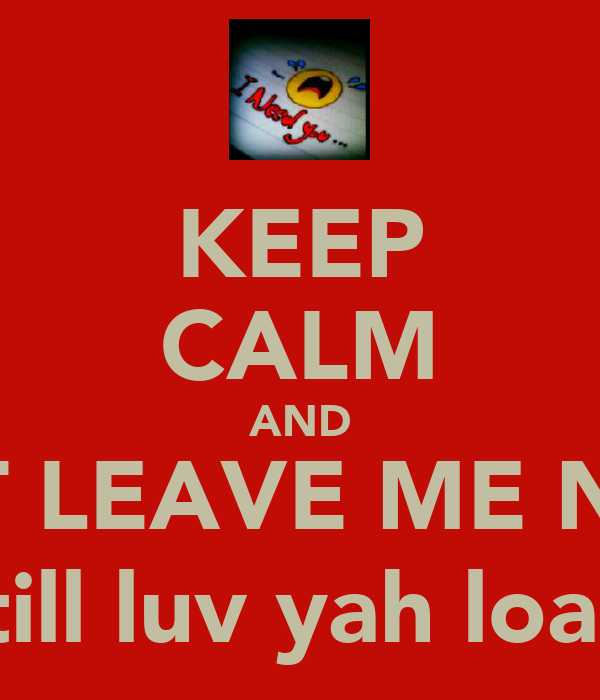 KEEP CALM AND DONT LEAVE ME NADIA (still luv yah loads