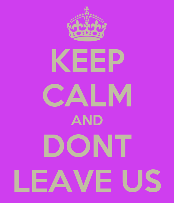 KEEP CALM AND DONT LEAVE US