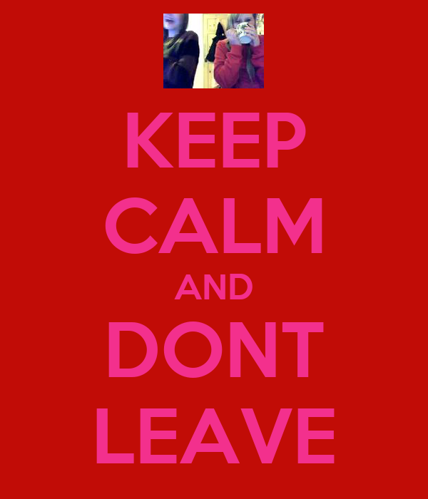 KEEP CALM AND DONT LEAVE