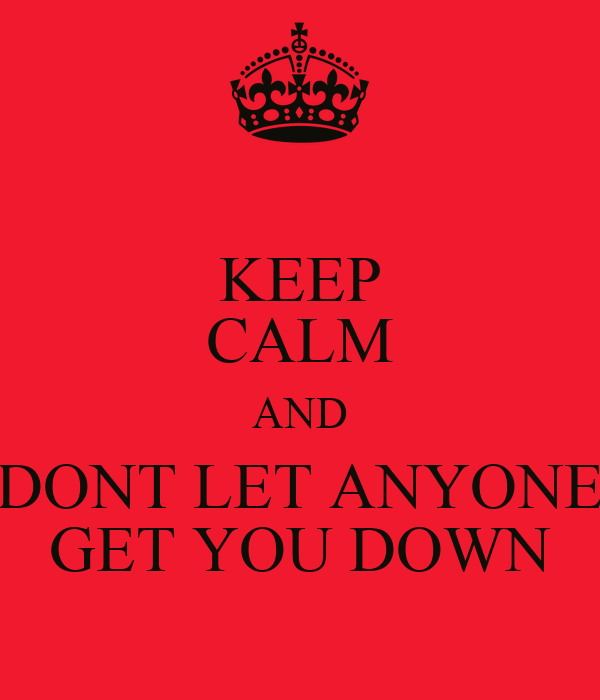 KEEP CALM AND DONT LET ANYONE GET YOU DOWN