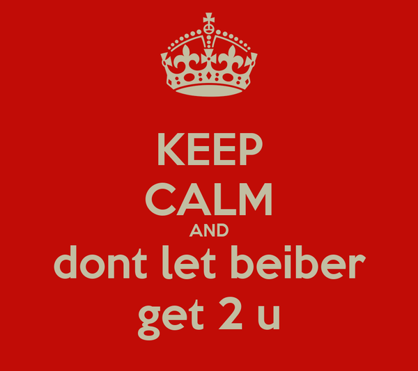 KEEP CALM AND dont let beiber get 2 u
