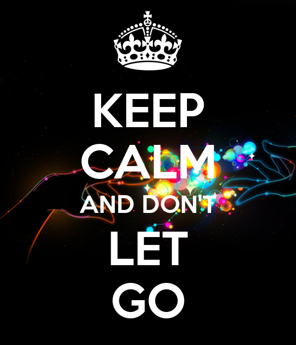 KEEP CALM AND DON'T LET GO