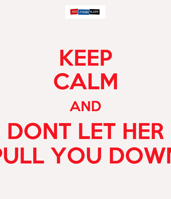 KEEP CALM AND DONT LET HER PULL YOU DOWN