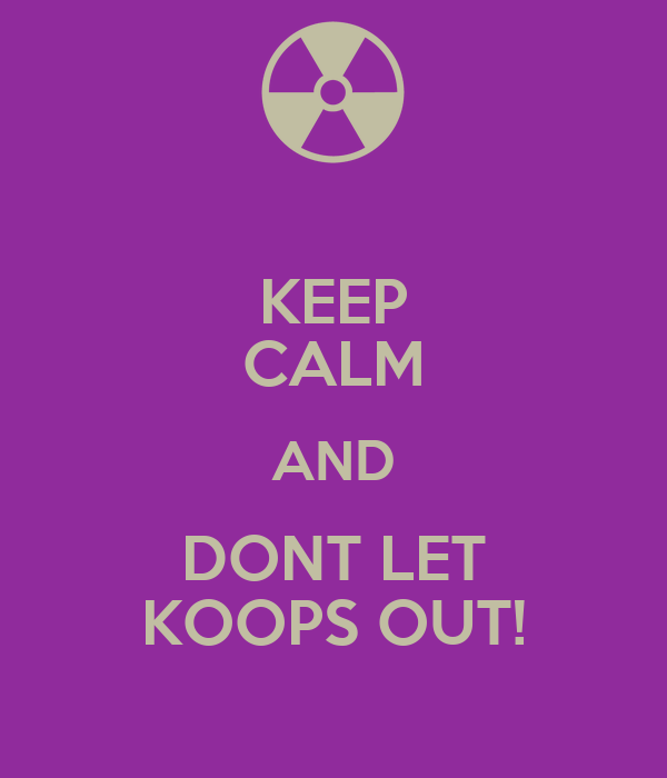 KEEP CALM AND DONT LET KOOPS OUT!