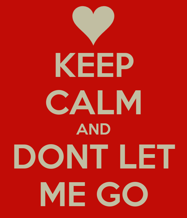 KEEP CALM AND DONT LET ME GO