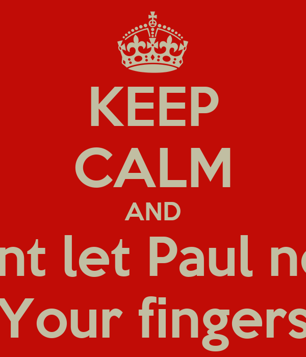 KEEP CALM AND Dont let Paul near Your fingers