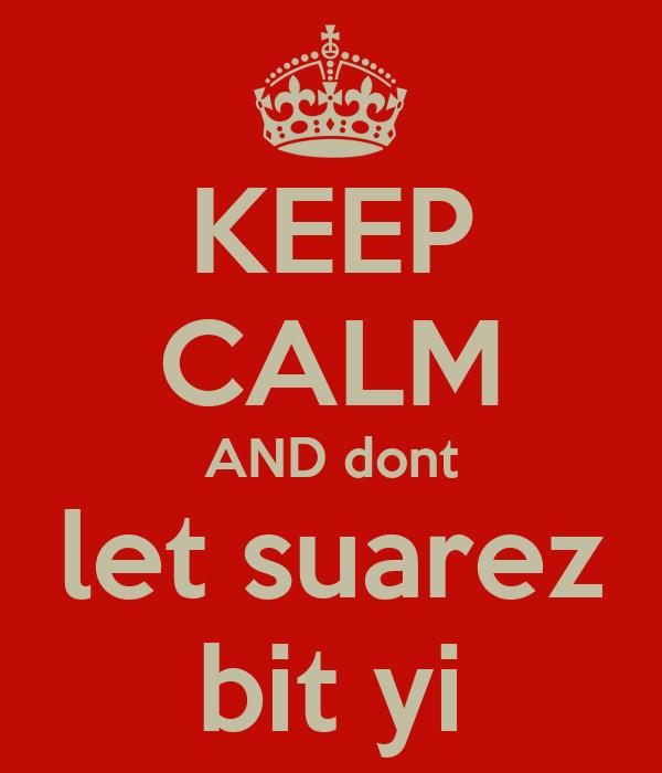 KEEP CALM AND dont let suarez bit yi