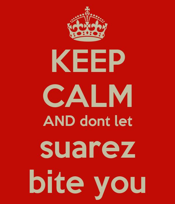 KEEP CALM AND dont let suarez bite you