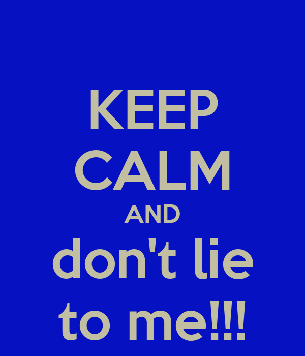 KEEP CALM AND don't lie to me!!!