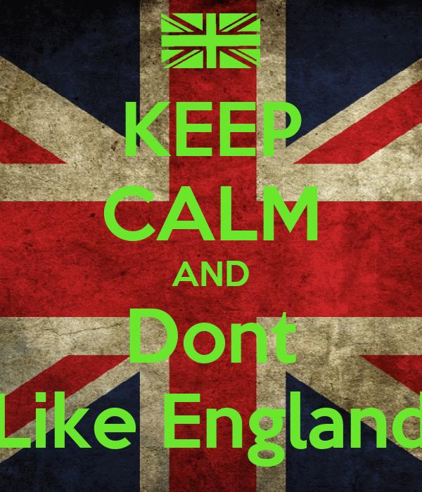 KEEP CALM AND Dont Like England
