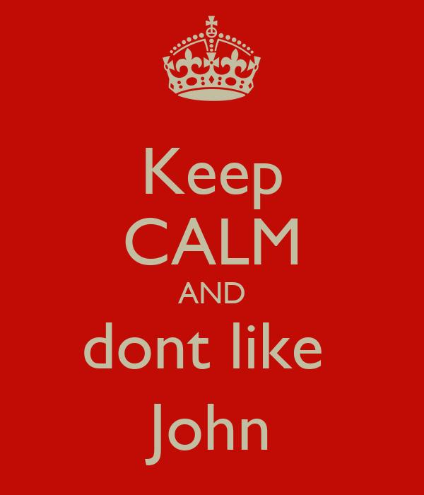 Keep CALM AND dont like  John
