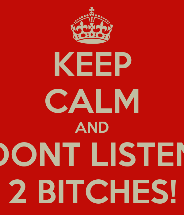 KEEP CALM AND DONT LISTEN 2 BITCHES!