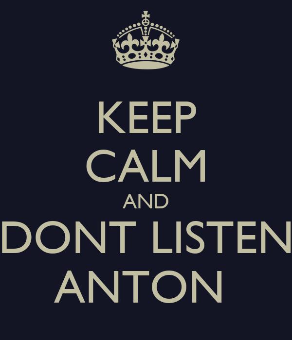 KEEP CALM AND DONT LISTEN ANTON
