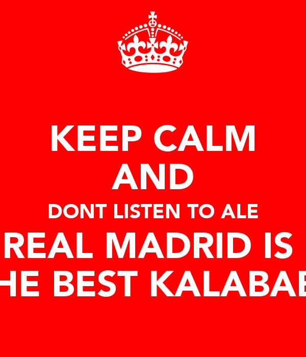 KEEP CALM AND DONT LISTEN TO ALE REAL MADRID IS   THE BEST KALABABA