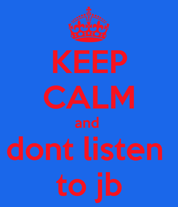 KEEP CALM and  dont listen  to jb