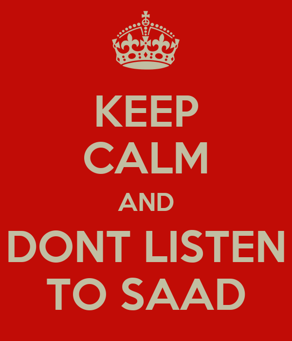 KEEP CALM AND DONT LISTEN TO SAAD