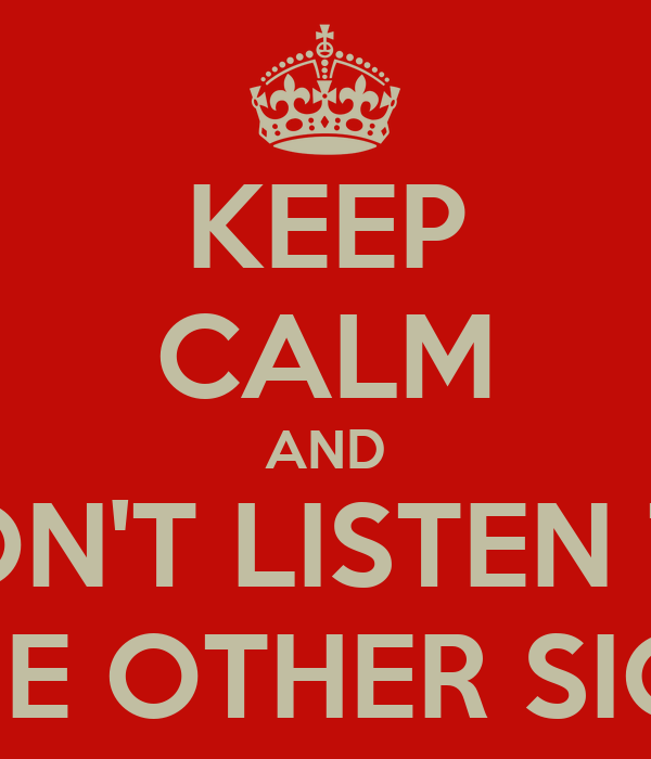 KEEP CALM AND DON'T LISTEN TO THE OTHER SIGN
