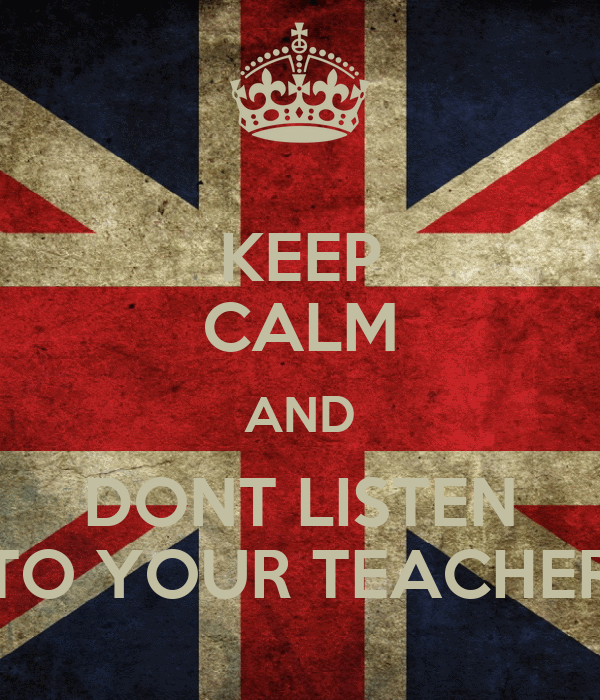 KEEP CALM AND DONT LISTEN TO YOUR TEACHER
