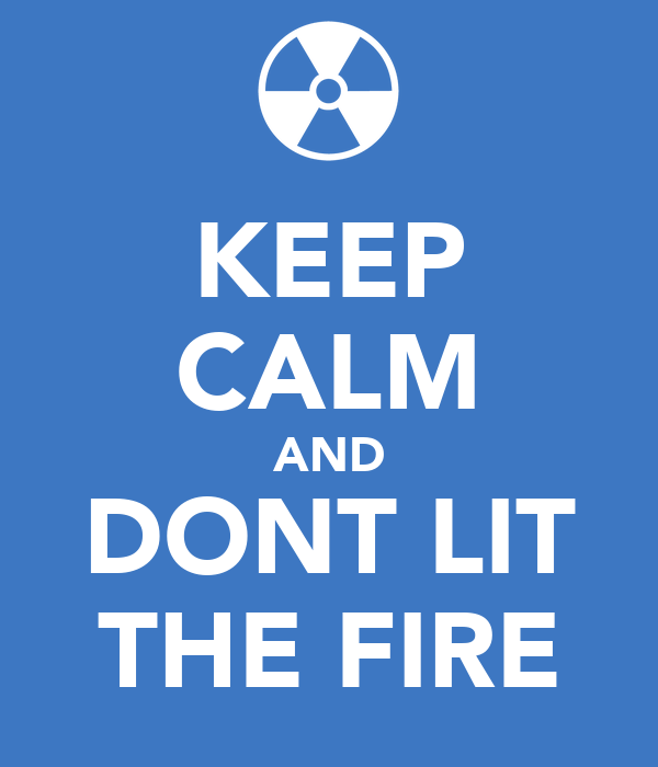 KEEP CALM AND DONT LIT THE FIRE
