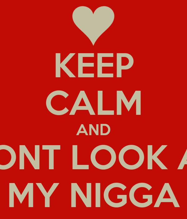 KEEP CALM AND DONT LOOK AT MY NIGGA