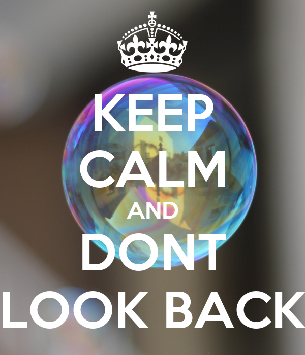 KEEP CALM AND DONT LOOK BACK