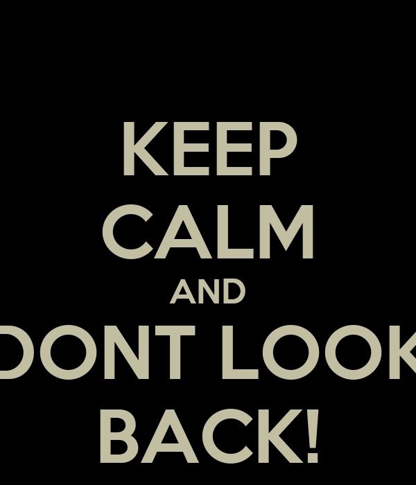 KEEP CALM AND DONT LOOK BACK!