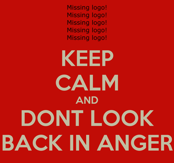 KEEP CALM AND DONT LOOK BACK IN ANGER