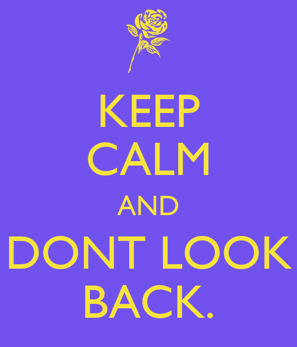 KEEP CALM AND DONT LOOK BACK.