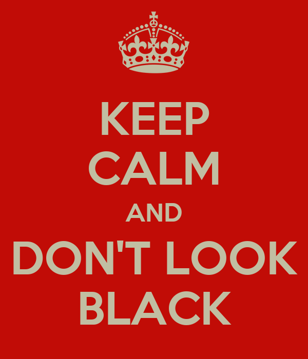 KEEP CALM AND DON'T LOOK BLACK