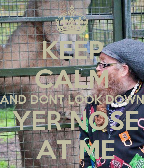 KEEP CALM AND DONT LOOK DOWN  YER NOSE  AT ME