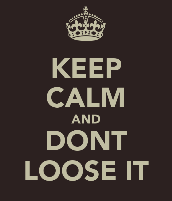 KEEP CALM AND DONT LOOSE IT
