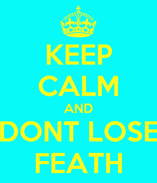 KEEP CALM AND DONT LOSE FEATH