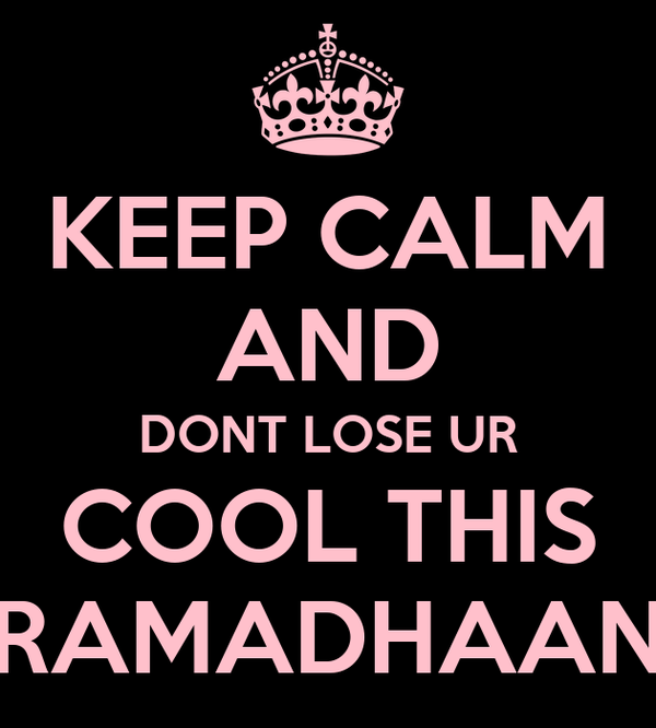 KEEP CALM AND DONT LOSE UR COOL THIS RAMADHAAN