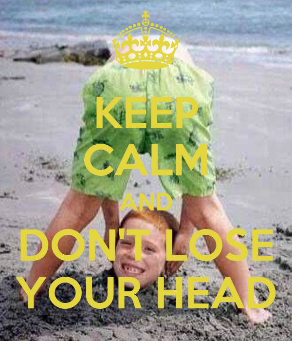 KEEP CALM AND DON'T LOSE YOUR HEAD