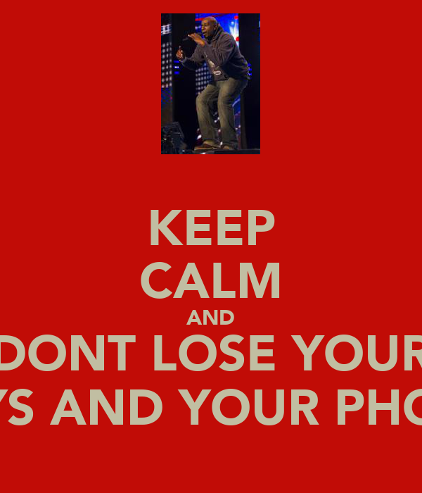 KEEP CALM AND DONT LOSE YOUR KEYS AND YOUR PHONE